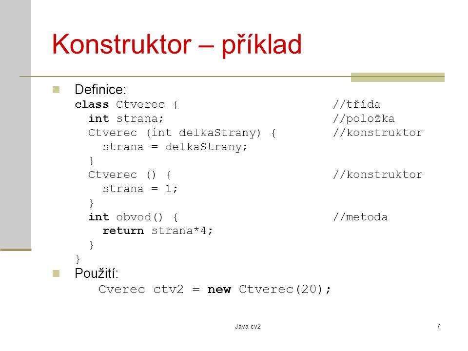 Java cv27 Konstruktor – příklad Definice: class Ctverec {//třída int strana; //položka Ctverec (int delkaStrany) {//konstruktor strana = delkaStrany; } Ctverec () {//konstruktor strana = 1; } int obvod() {//metoda return strana*4; } Použití: Cverec ctv2 = new Ctverec(20);