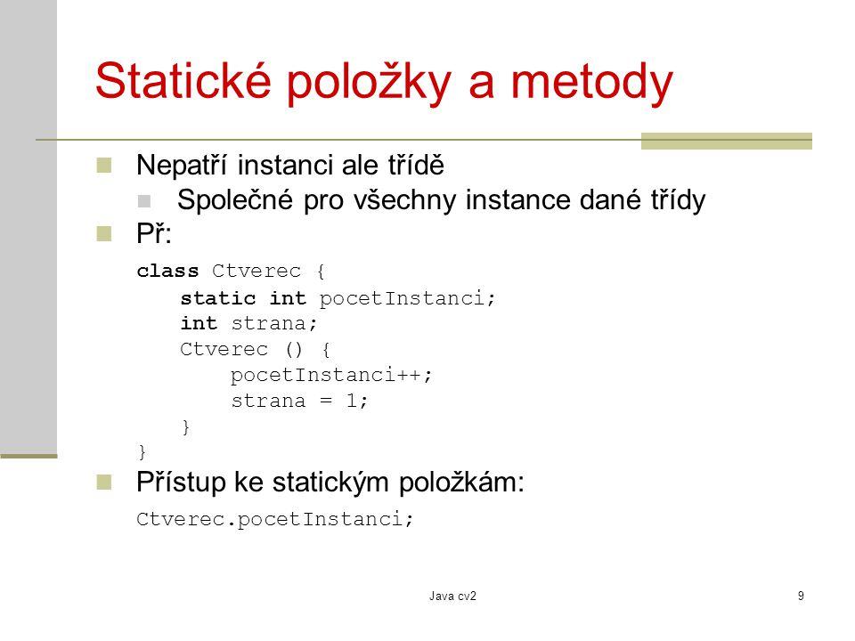Java cv29 Statické položky a metody Nepatří instanci ale třídě Společné pro všechny instance dané třídy Př: class Ctverec { static int pocetInstanci; int strana; Ctverec () { pocetInstanci++; strana = 1; } Přístup ke statickým položkám: Ctverec.pocetInstanci;