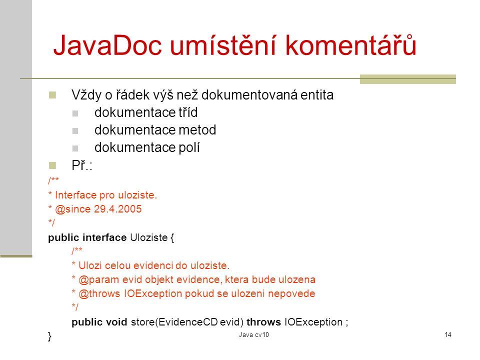 Java cv1014 JavaDoc umístění komentářů Vždy o řádek výš než dokumentovaná entita dokumentace tříd dokumentace metod dokumentace polí Př.: /** * Interf
