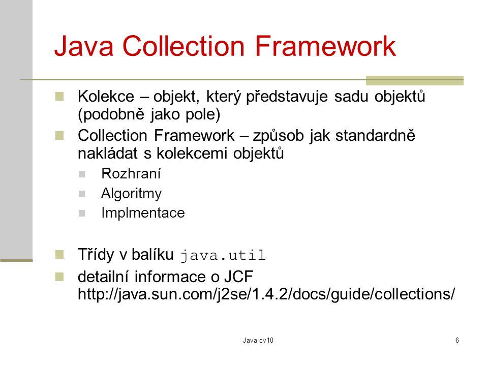 Java cv107 Java Collection Framework - rozhraní Přes rozhraní se standardně pracuje s kolekcemi Rozhraní definuje vlastnosti kolekce Collection – kolekce objektů Set – množina List - sekvence Map – páry klíč - hodnota Vlastní implementace je až podružná určuje například rychlost provádění určitých operaci s kolekcí