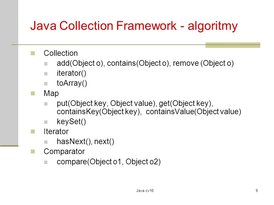 Java cv109 Java Collection Framework - algoritmy Collection add(Object o), contains(Object o), remove (Object o) iterator() toArray() Map put(Object k