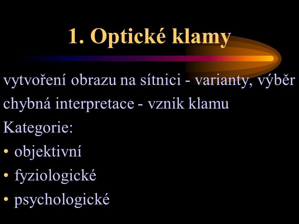 1. Optické klamy vytvoření obrazu na sítnici - varianty, výběr chybná interpretace - vznik klamu Kategorie: objektivní fyziologické psychologické