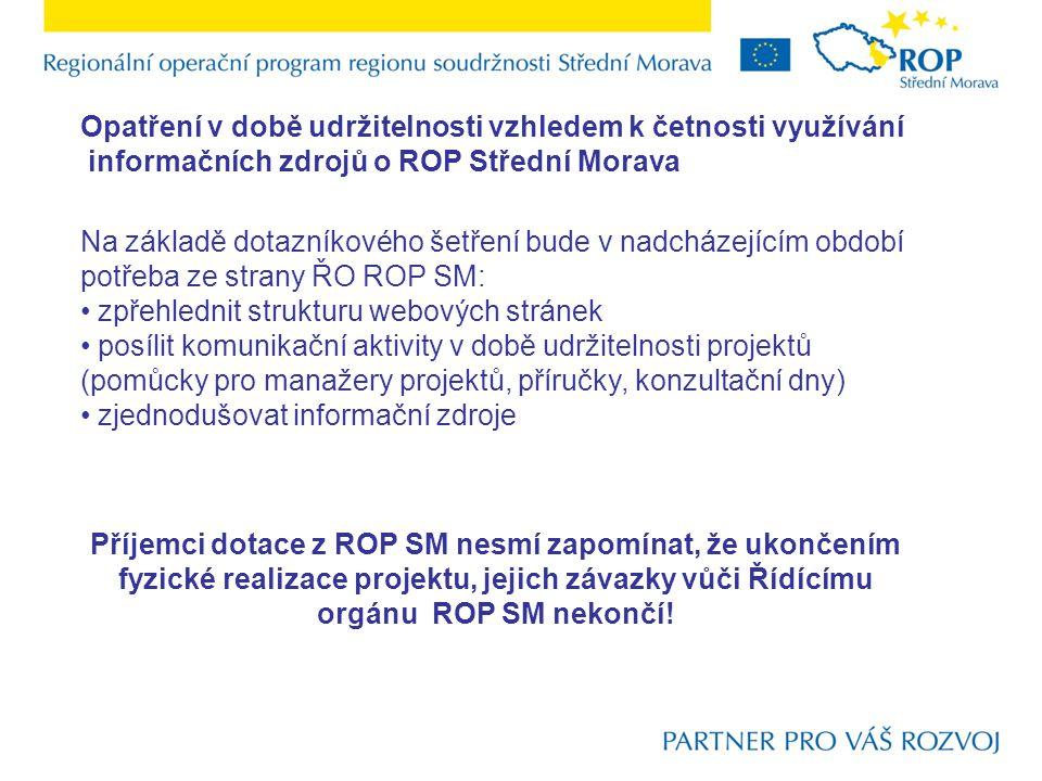Opatření v době udržitelnosti vzhledem k četnosti využívání informačních zdrojů o ROP Střední Morava Na základě dotazníkového šetření bude v nadcházejícím období potřeba ze strany ŘO ROP SM: zpřehlednit strukturu webových stránek posílit komunikační aktivity v době udržitelnosti projektů (pomůcky pro manažery projektů, příručky, konzultační dny) zjednodušovat informační zdroje Příjemci dotace z ROP SM nesmí zapomínat, že ukončením fyzické realizace projektu, jejich závazky vůči Řídícímu orgánu ROP SM nekončí!