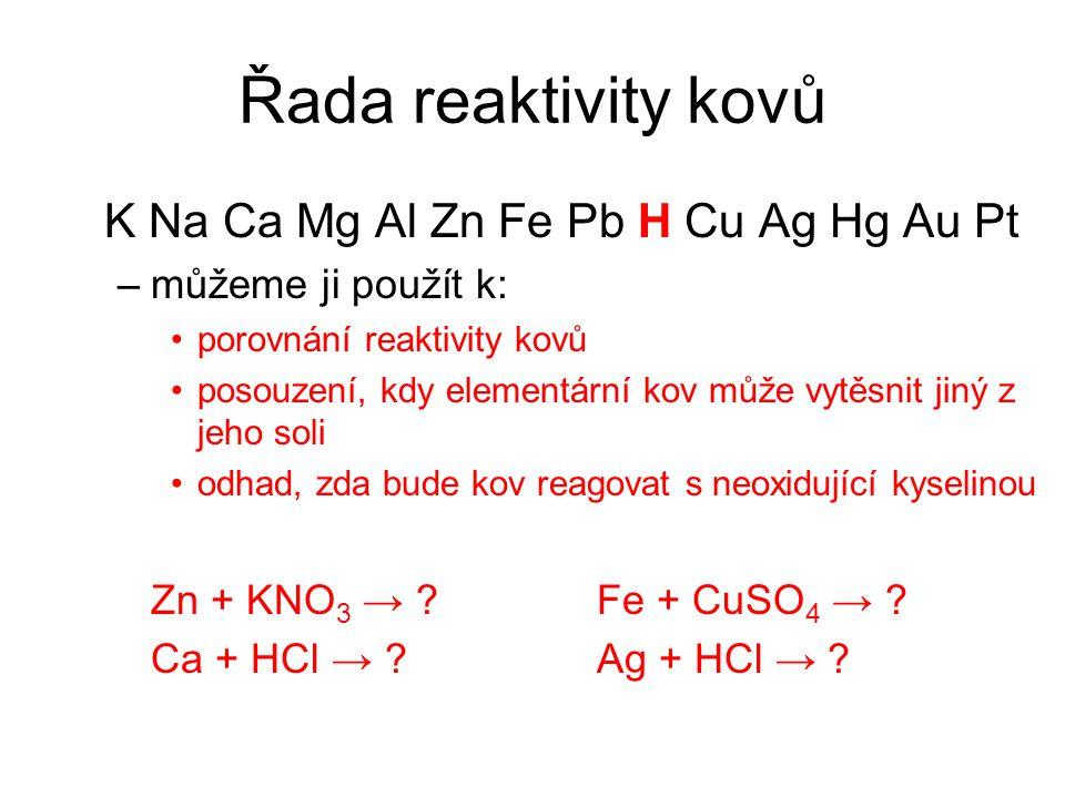 Řada reaktivity kovů K Na Ca Mg Al Zn Fe Pb H Cu Ag Hg Au Pt –můžeme ji použít k: porovnání reaktivity kovů posouzení, kdy elementární kov může vytěsn