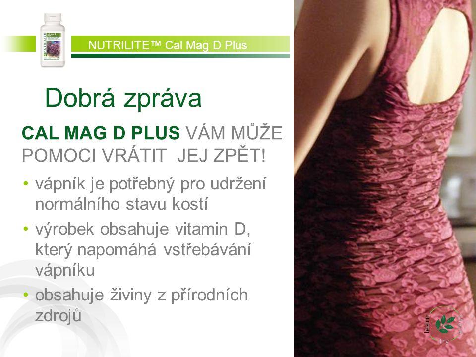 Dobrá zpráva CAL MAG D PLUS VÁM MŮŽE POMOCI VRÁTIT JEJ ZPĚT! vápník je potřebný pro udržení normálního stavu kostí výrobek obsahuje vitamin D, který n