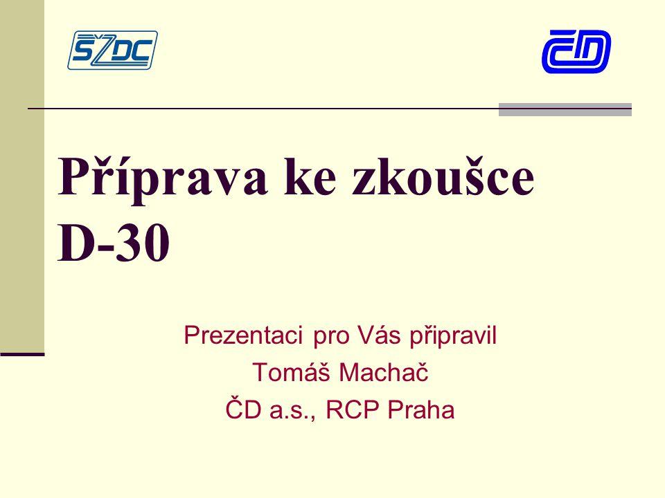 Příprava ke zkoušce D-30 Prezentaci pro Vás připravil Tomáš Machač ČD a.s., RCP Praha