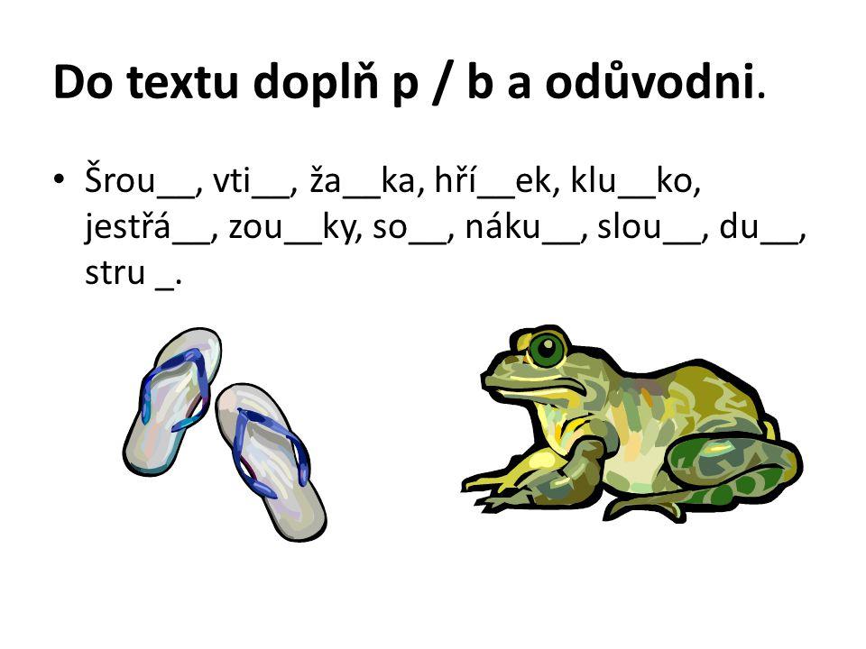 Do textu doplň p / b a odůvodni. Šrou__, vti__, ža__ka, hří__ek, klu__ko, jestřá__, zou__ky, so__, náku__, slou__, du__, stru _.