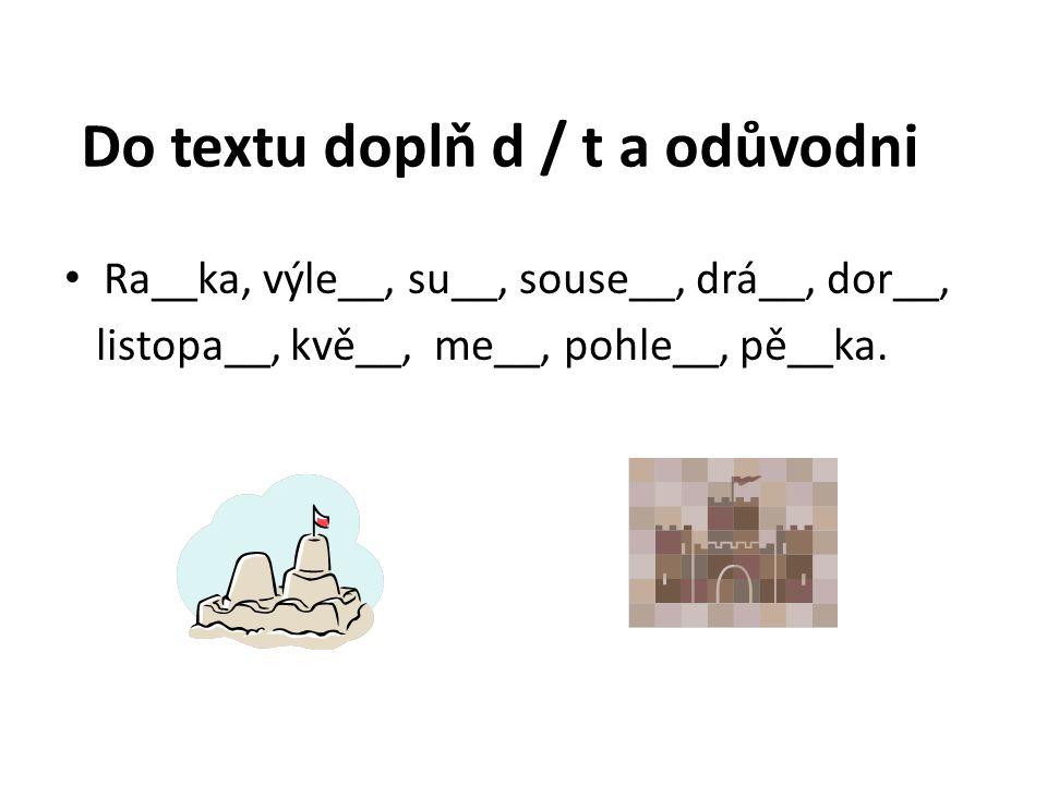 Do textu doplň d / t a odůvodni Ra__ka, výle__, su__, souse__, drá__, dor__, listopa__, kvě__, me__, pohle__, pě__ka.