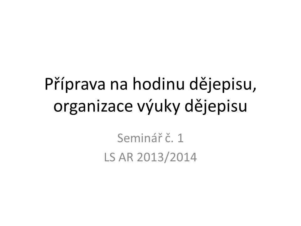 Příprava na hodinu dějepisu, organizace výuky dějepisu Seminář č. 1 LS AR 2013/2014