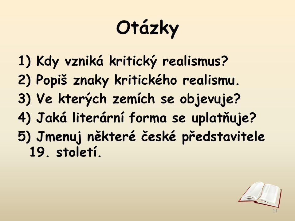Otázky 1) Kdy vzniká kritický realismus? 2) Popiš znaky kritického realismu. 3) Ve kterých zemích se objevuje? 4) Jaká literární forma se uplatňuje? 5