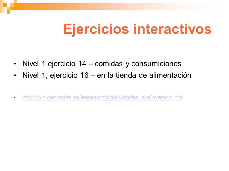 Ejercicios interactivos Nivel 1 ejercicio 14 – comidas y consumiciones Nivel 1, ejercicio 16 – en la tienda de alimentación http://cvc.cervantes.es/en