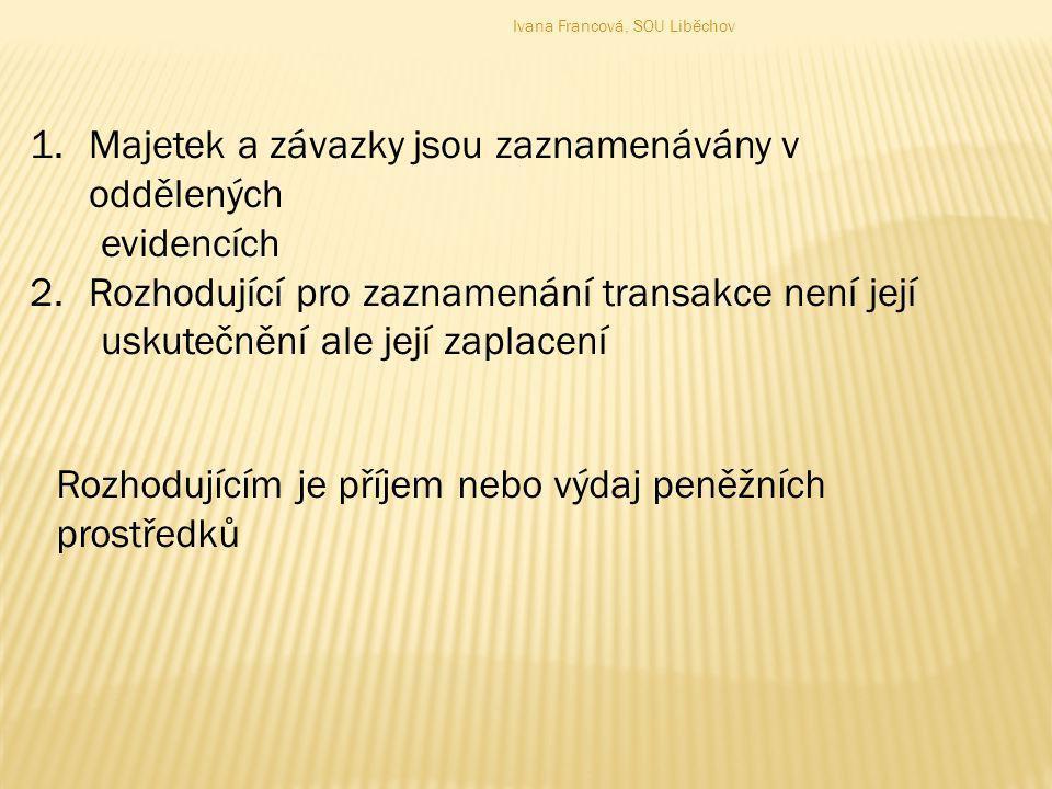 1.Majetek a závazky jsou zaznamenávány v oddělených evidencích 2.Rozhodující pro zaznamenání transakce není její uskutečnění ale její zaplacení Rozhod