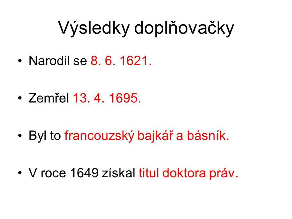 Výsledky doplňovačky Narodil se 8. 6. 1621. Zemřel 13. 4. 1695. Byl to francouzský bajkář a básník. V roce 1649 získal titul doktora práv.