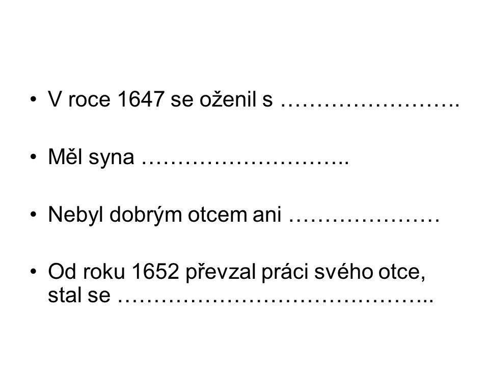 V roce 1647 se oženil s ……………………. Měl syna ……………………….. Nebyl dobrým otcem ani ………………… Od roku 1652 převzal práci svého otce, stal se ……………………………………..