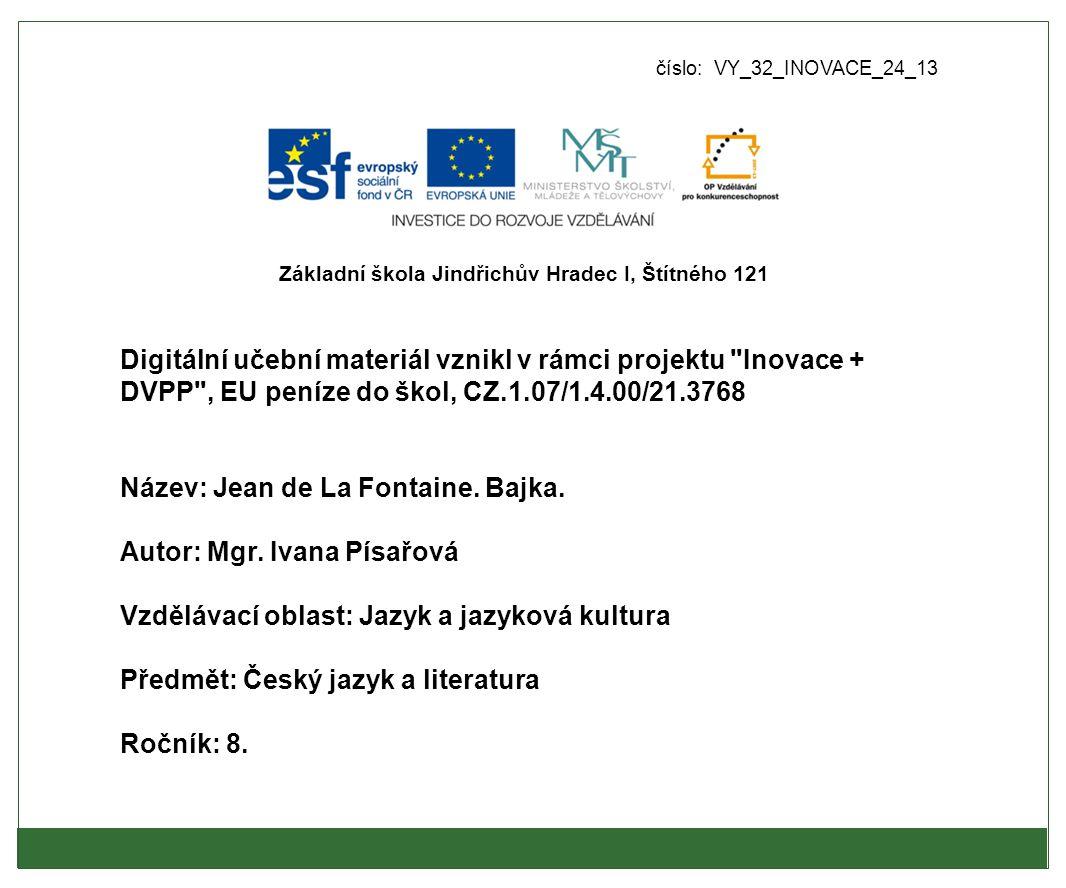 číslo: VY_32_INOVACE_24_13 Digitální učební materiál vznikl v rámci projektu Inovace + DVPP , EU peníze do škol, CZ.1.07/1.4.00/21.3768 Název: Jean de La Fontaine.