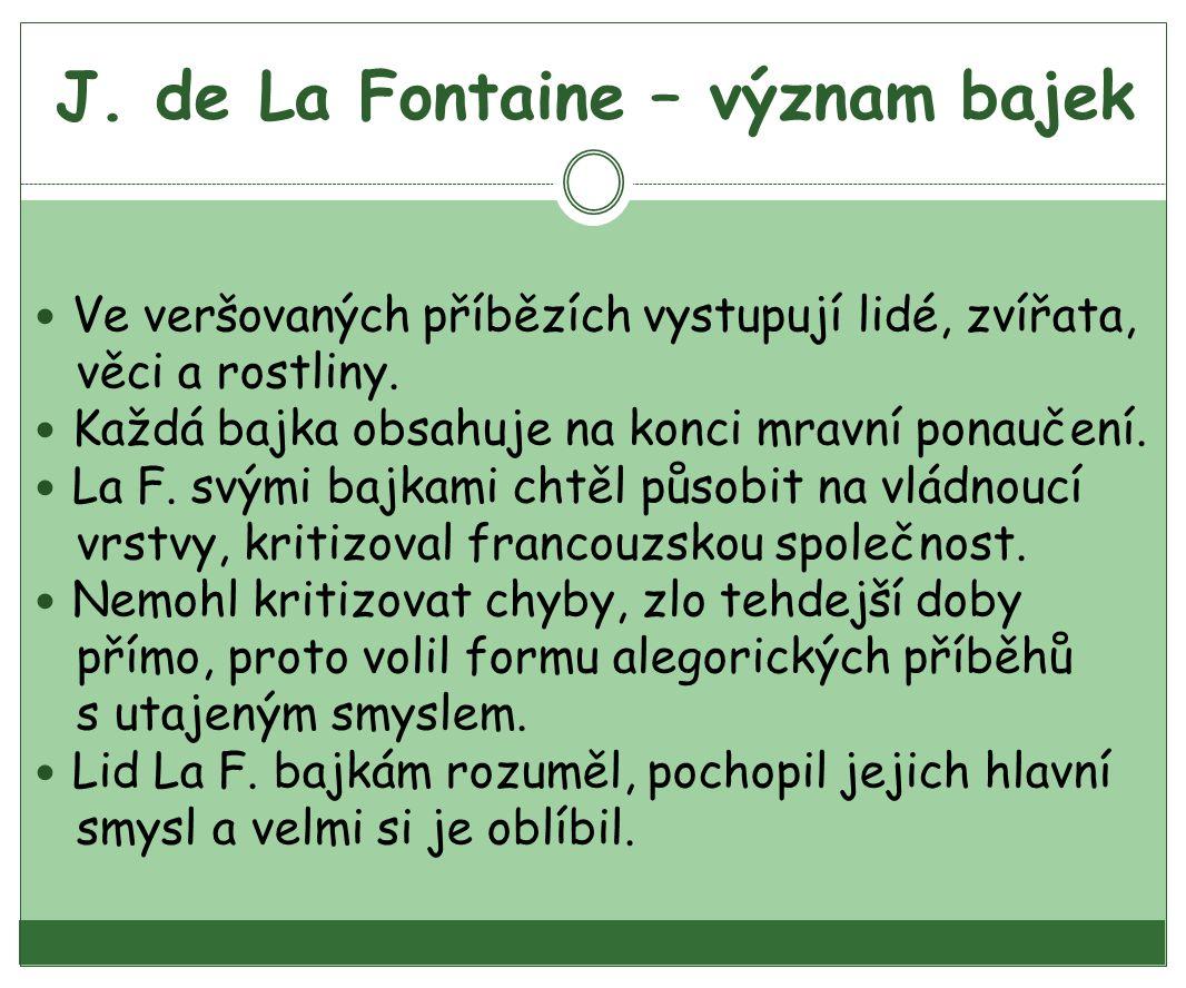 J.de La Fontaine – význam bajek Ve veršovaných příbězích vystupují lidé, zvířata, věci a rostliny.