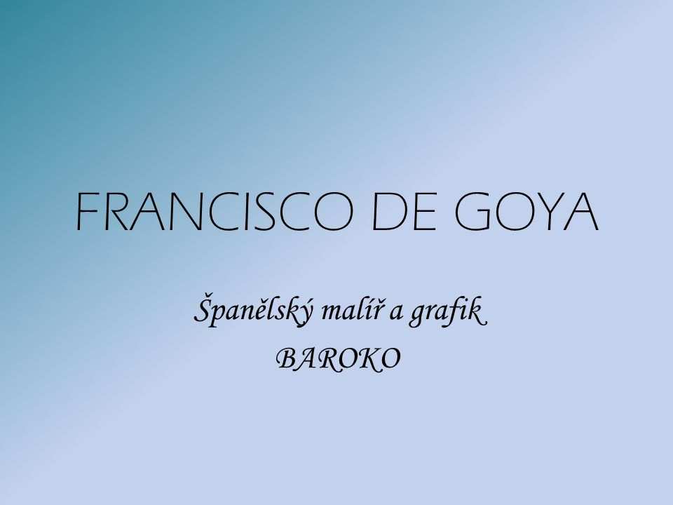 FRANCISCO DE GOYA Španělský malíř a grafik BAROKO
