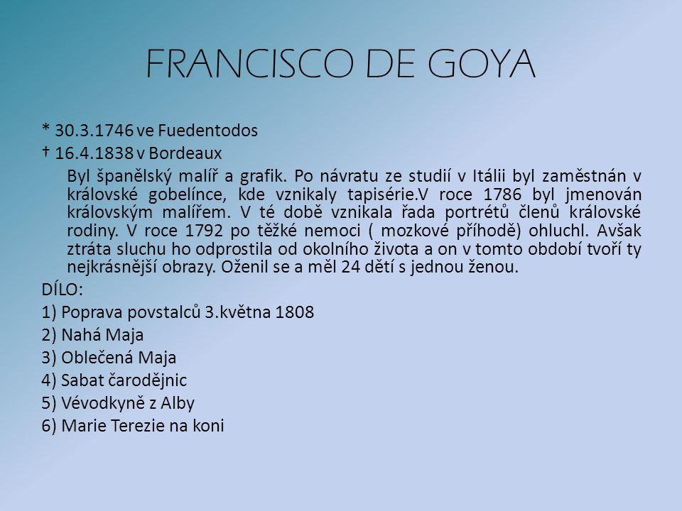 FRANCISCO DE GOYA * 30.3.1746 ve Fuedentodos † 16.4.1838 v Bordeaux Byl španělský malíř a grafik.