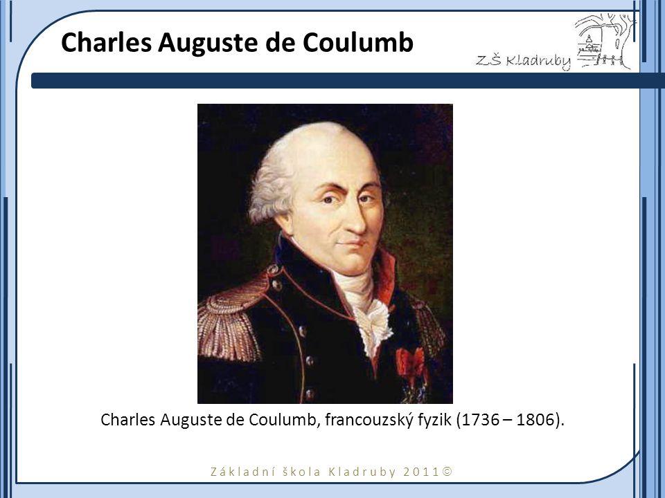 Základní škola Kladruby 2011  Charles Auguste de Coulumb Charles Auguste de Coulumb, francouzský fyzik (1736 – 1806).