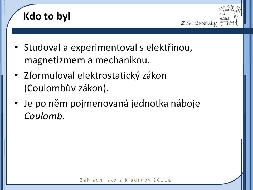 Základní škola Kladruby 2011  Kdo to byl Studoval a experimentoval s elektřinou, magnetizmem a mechanikou. Zformuloval elektrostatický zákon (Coulomb