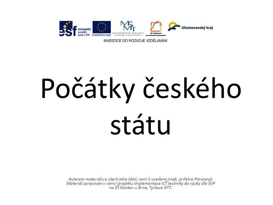 Počátky českého státu Autorem materiálu a všech jeho částí, není-li uvedeno jinak, je Petra Pitronová. Materiál zpracován v rámci projektu Implementac