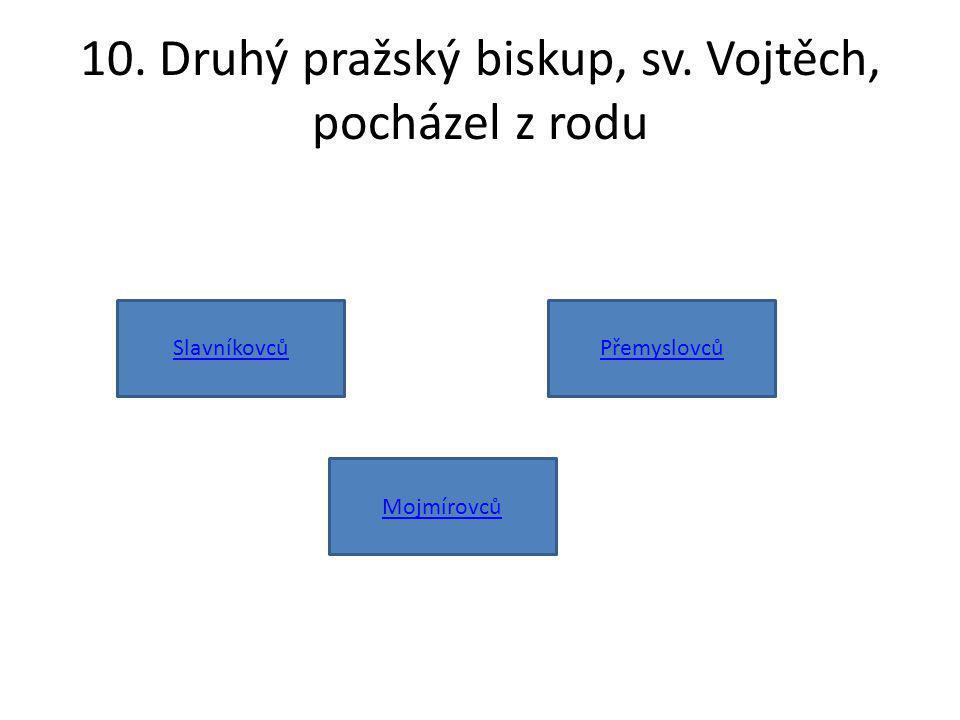 10. Druhý pražský biskup, sv. Vojtěch, pocházel z rodu Slavníkovců Mojmírovců Přemyslovců