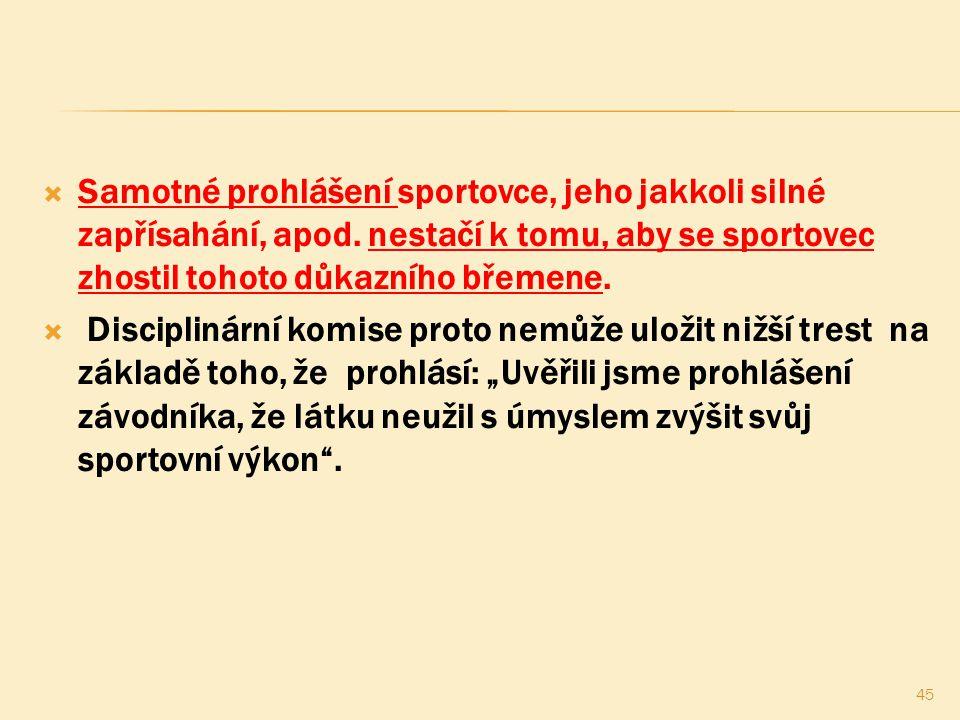  Samotné prohlášení sportovce, jeho jakkoli silné zapřísahání, apod. nestačí k tomu, aby se sportovec zhostil tohoto důkazního břemene.  Disciplinár