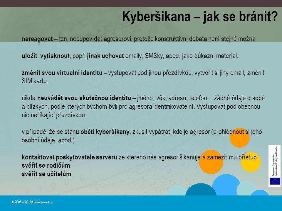 Kyberšikana – jak se bránit? © 2005 – 2010 Saferinternet.cz nereagovat – tzn. neodpovídat agresorovi, protože konstruktivní debata není stejně možná u