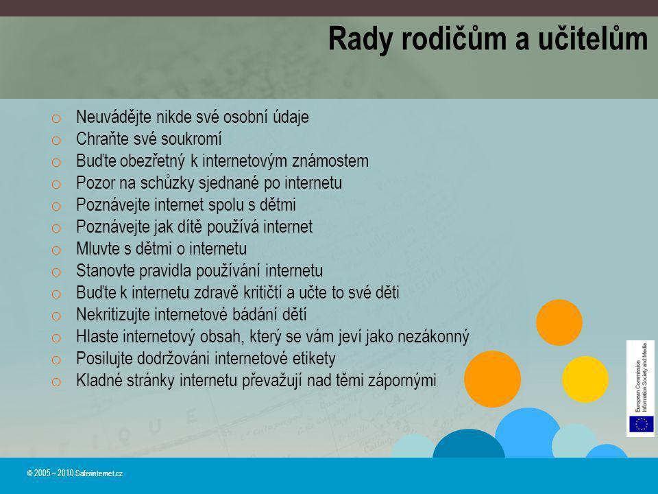 Rady rodičům a učitelům © 2005 – 2010 Saferinternet.cz o Neuvádějte nikde své osobní údaje o Chraňte své soukromí o Buďte obezřetný k internetovým zná