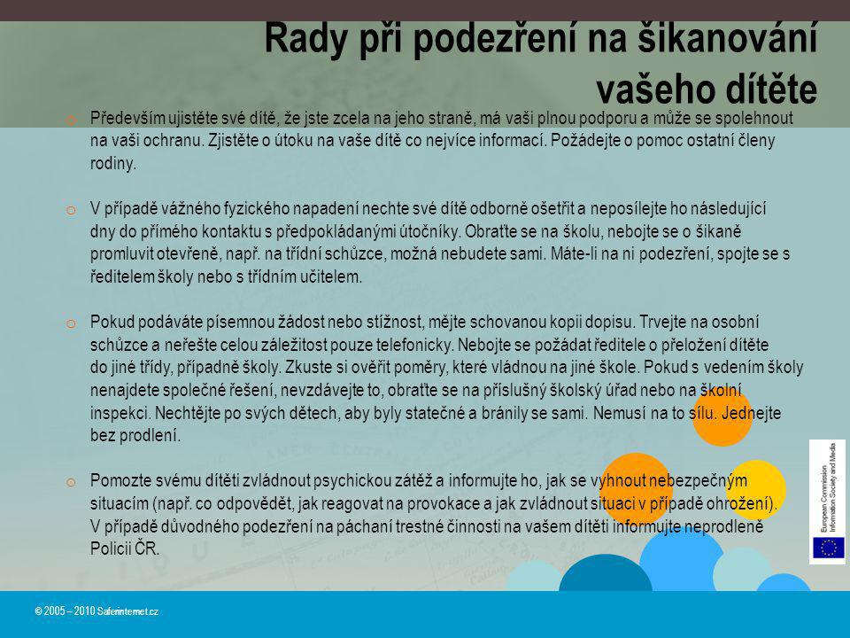 Rady při podezření na šikanování vašeho dítěte © 2005 – 2010 Saferinternet.cz o Především ujistěte své dítě, že jste zcela na jeho straně, má vaši pln