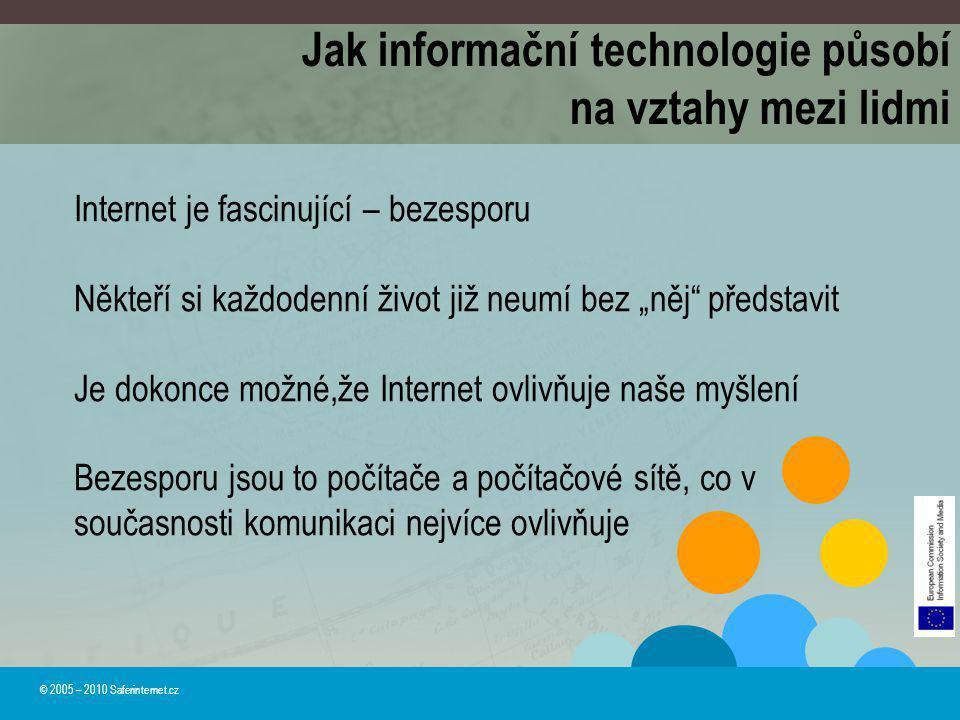 Jak informační technologie působí na vztahy mezi lidmi © 2005 – 2010 Saferinternet.cz Internet je fascinující – bezesporu Někteří si každodenní život