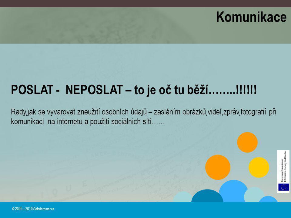 © 2005 – 2010 Saferinternet.cz Komunikace POSLAT - NEPOSLAT – to je oč tu běží……..!!!!!! Rady,jak se vyvarovat zneužití osobních údajů – zasláním obrá