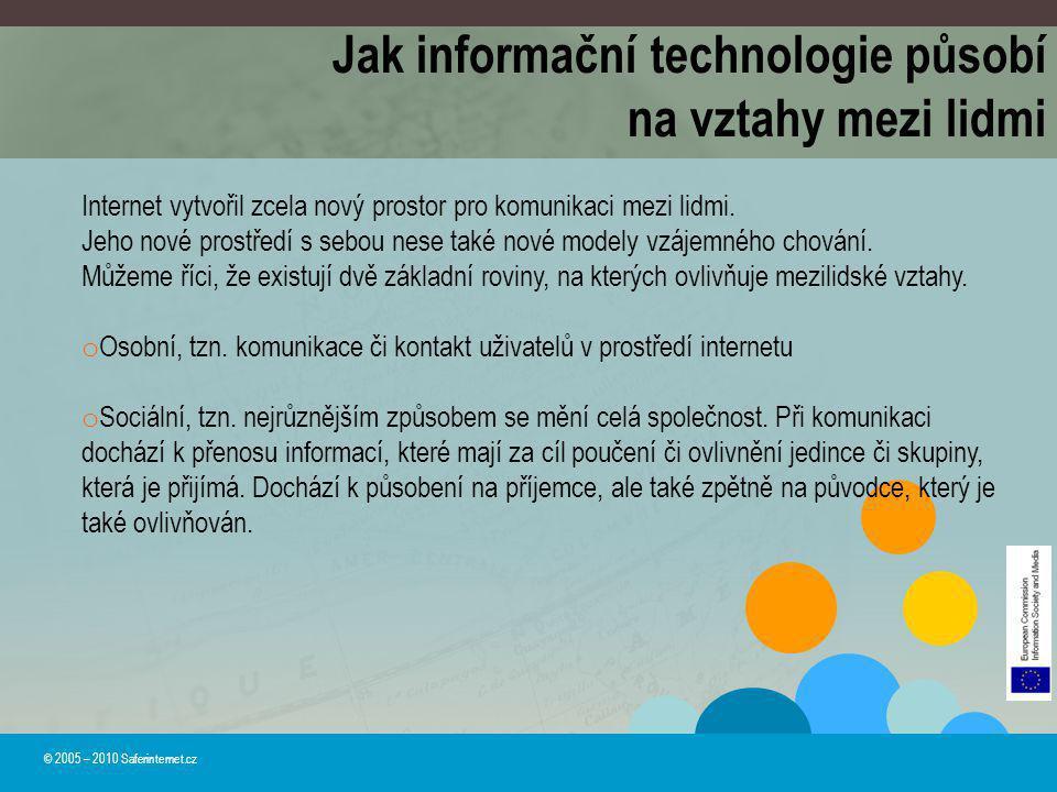 Jak informační technologie působí na vztahy mezi lidmi © 2005 – 2010 Saferinternet.cz Internet vytvořil zcela nový prostor pro komunikaci mezi lidmi.