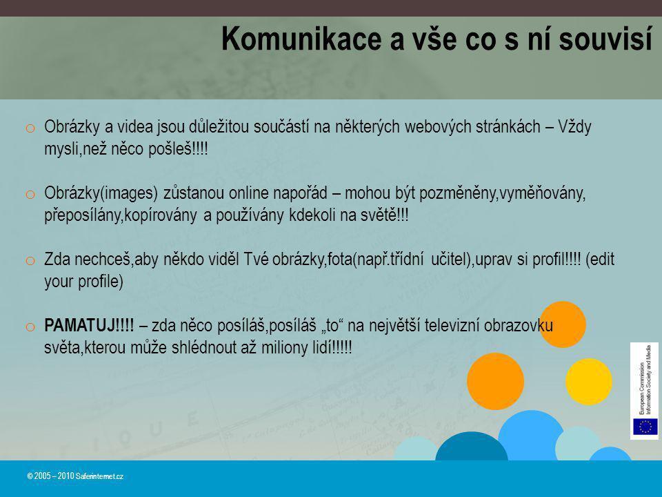 © 2005 – 2010 Saferinternet.cz Komunikace a vše co s ní souvisí o Obrázky a videa jsou důležitou součástí na některých webových stránkách – Vždy mysli