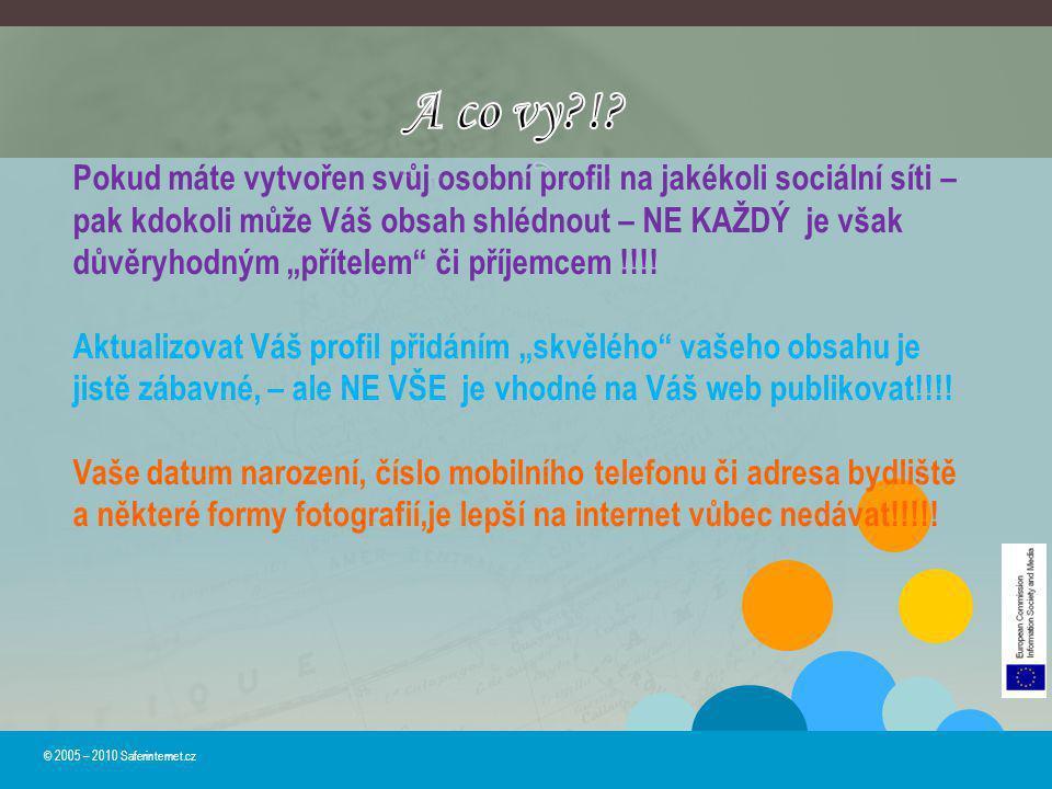 © 2005 – 2010 Saferinternet.cz Pokud máte vytvořen svůj osobní profil na jakékoli sociální síti – pak kdokoli může Váš obsah shlédnout – NE KAŽDÝ je v