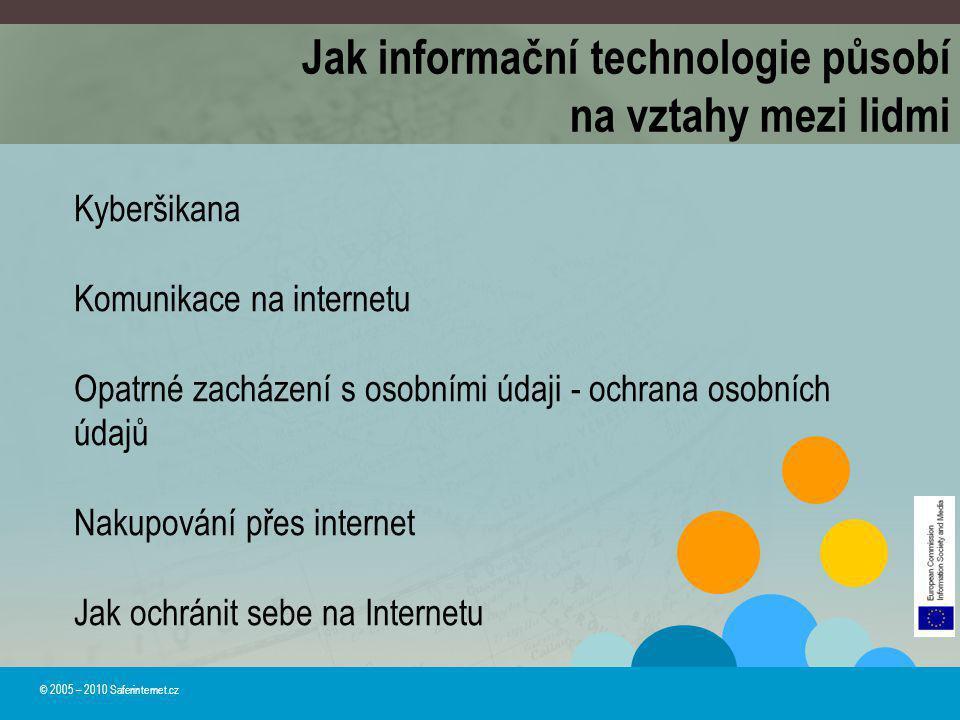 Jak informační technologie působí na vztahy mezi lidmi © 2005 – 2010 Saferinternet.cz Kyberšikana Komunikace na internetu Opatrné zacházení s osobními