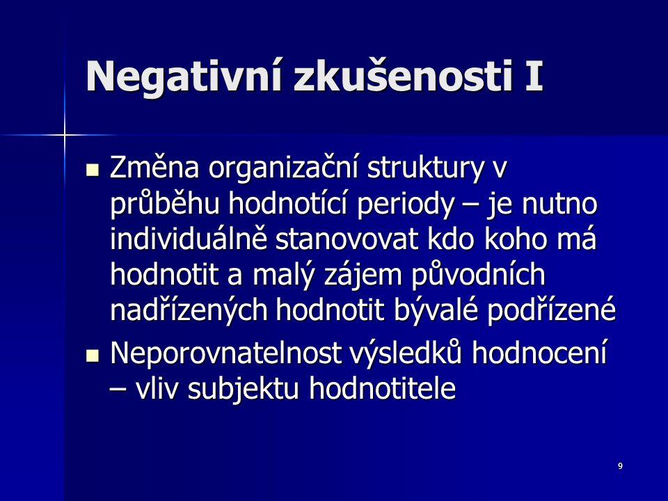 9 Negativní zkušenosti I Změna organizační struktury v průběhu hodnotící periody – je nutno individuálně stanovovat kdo koho má hodnotit a malý zájem