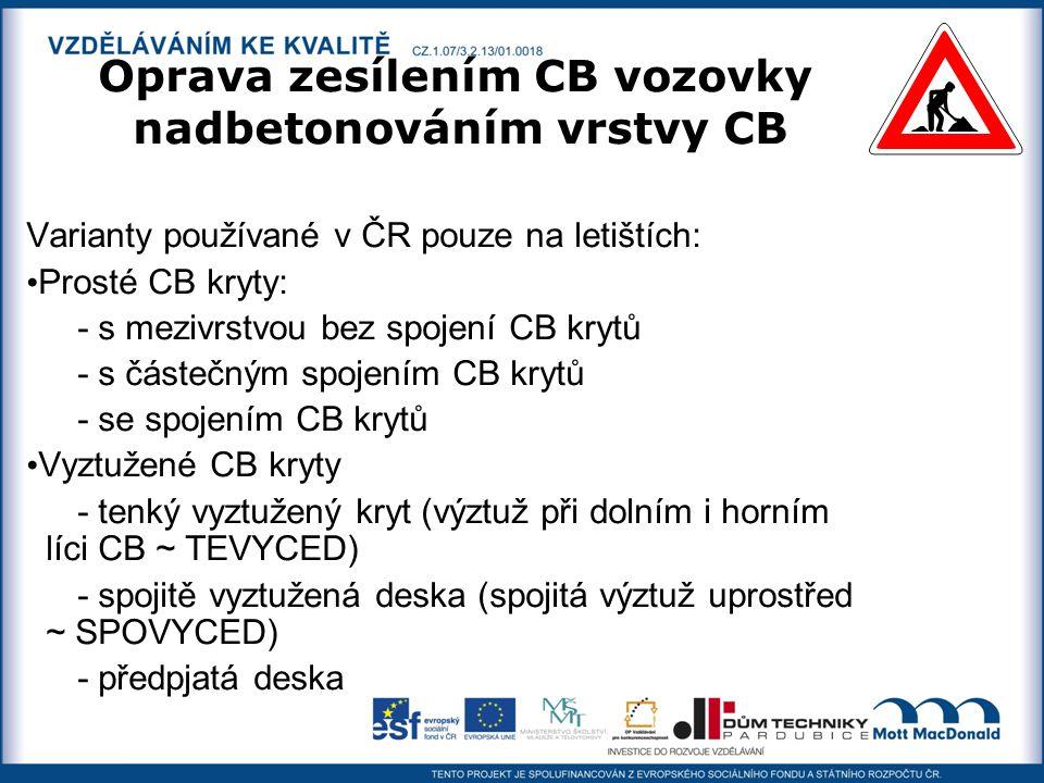Oprava zesílením CB vozovky nadbetonováním vrstvy CB Varianty používané v ČR pouze na letištích: Prosté CB kryty: - s mezivrstvou bez spojení CB krytů