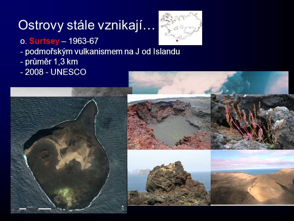 Ostrovy stále vznikají… o. Surtsey – 1963-67 - podmořským vulkanismem na J od Islandu - průměr 1,3 km - 2008 - UNESCO