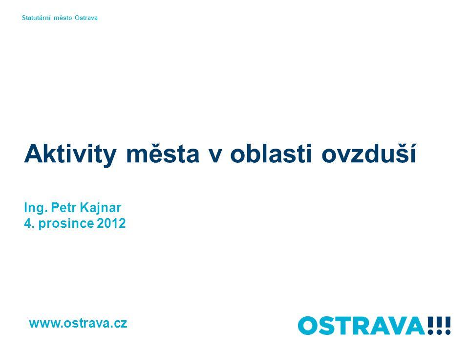Aktivity města v oblasti ovzduší Ing. Petr Kajnar 4. prosince 2012 Statutární město Ostrava www.ostrava.cz