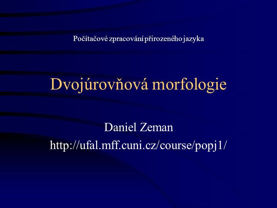 Dvojúrovňová morfologie Daniel Zeman http://ufal.mff.cuni.cz/course/popj1/ Počítačové zpracování přirozeného jazyka