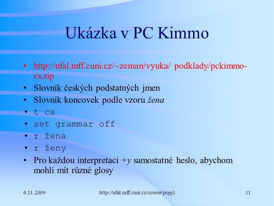 6.11.2009http://ufal.mff.cuni.cz/course/popj111 Ukázka v PC Kimmo http://ufal.mff.cuni.cz/~zeman/vyuka/ podklady/pckimmo- cs.zip Slovník českých podst