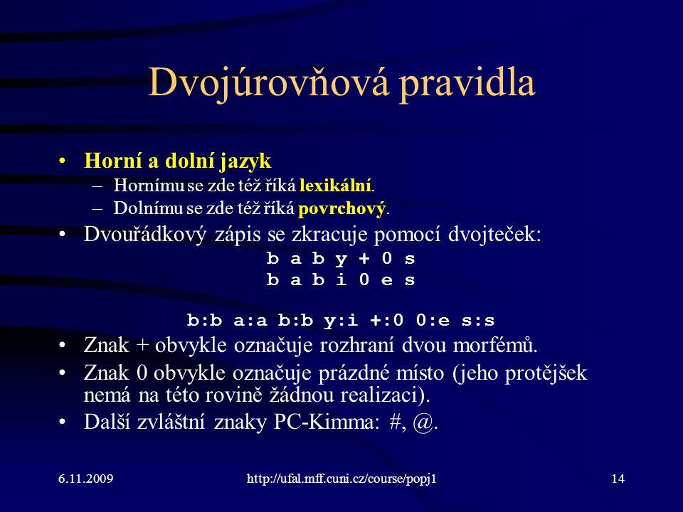 6.11.2009http://ufal.mff.cuni.cz/course/popj114 Dvojúrovňová pravidla Horní a dolní jazyk –Hornímu se zde též říká lexikální. –Dolnímu se zde též říká