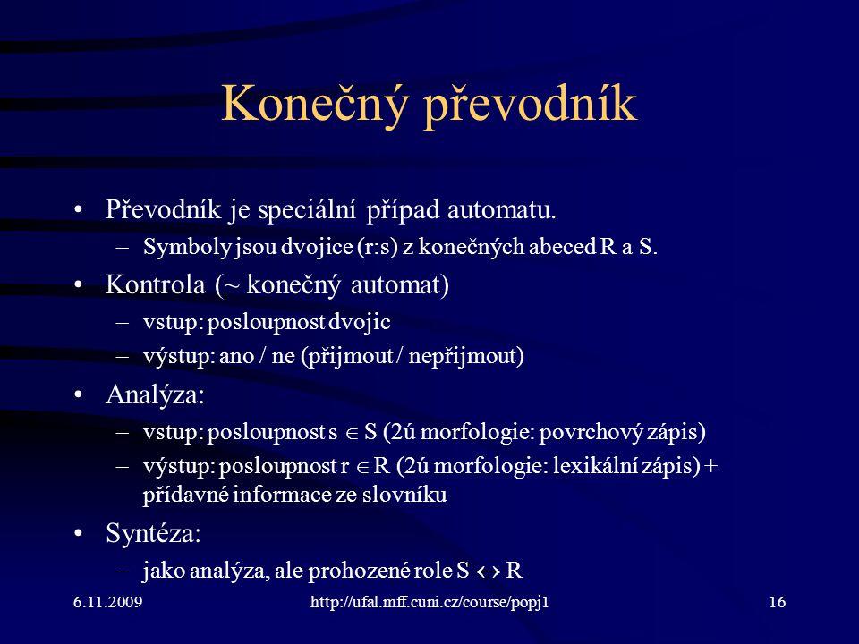 6.11.2009http://ufal.mff.cuni.cz/course/popj116 Konečný převodník Převodník je speciální případ automatu. –Symboly jsou dvojice (r:s) z konečných abec