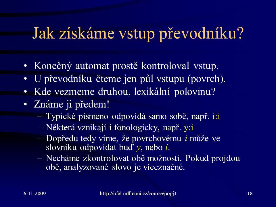 6.11.2009http://ufal.mff.cuni.cz/course/popj118 Jak získáme vstup převodníku? Konečný automat prostě kontroloval vstup. U převodníku čteme jen půl vst