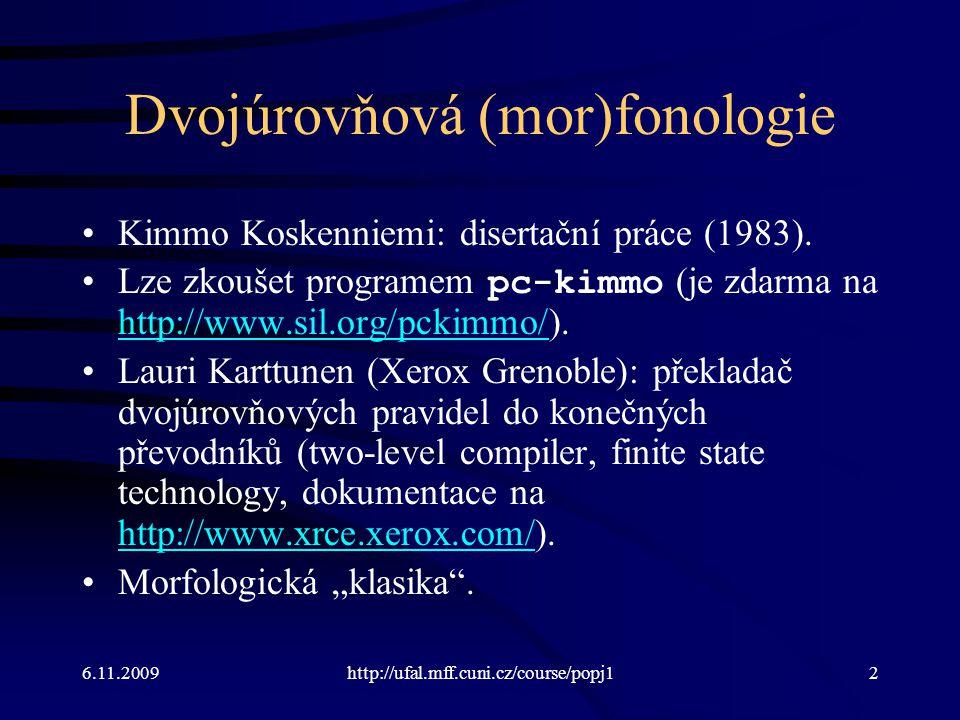 6.11.2009http://ufal.mff.cuni.cz/course/popj12 Dvojúrovňová (mor)fonologie Kimmo Koskenniemi: disertační práce (1983). Lze zkoušet programem pc-kimmo