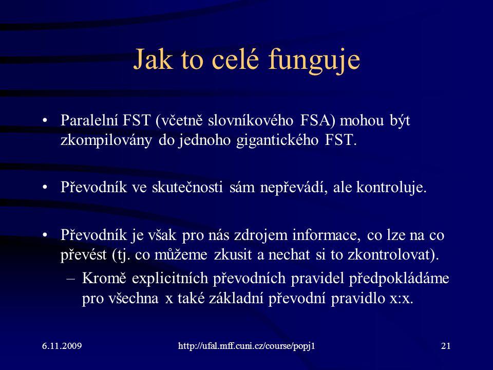 6.11.2009http://ufal.mff.cuni.cz/course/popj121 Jak to celé funguje Paralelní FST (včetně slovníkového FSA) mohou být zkompilovány do jednoho gigantic