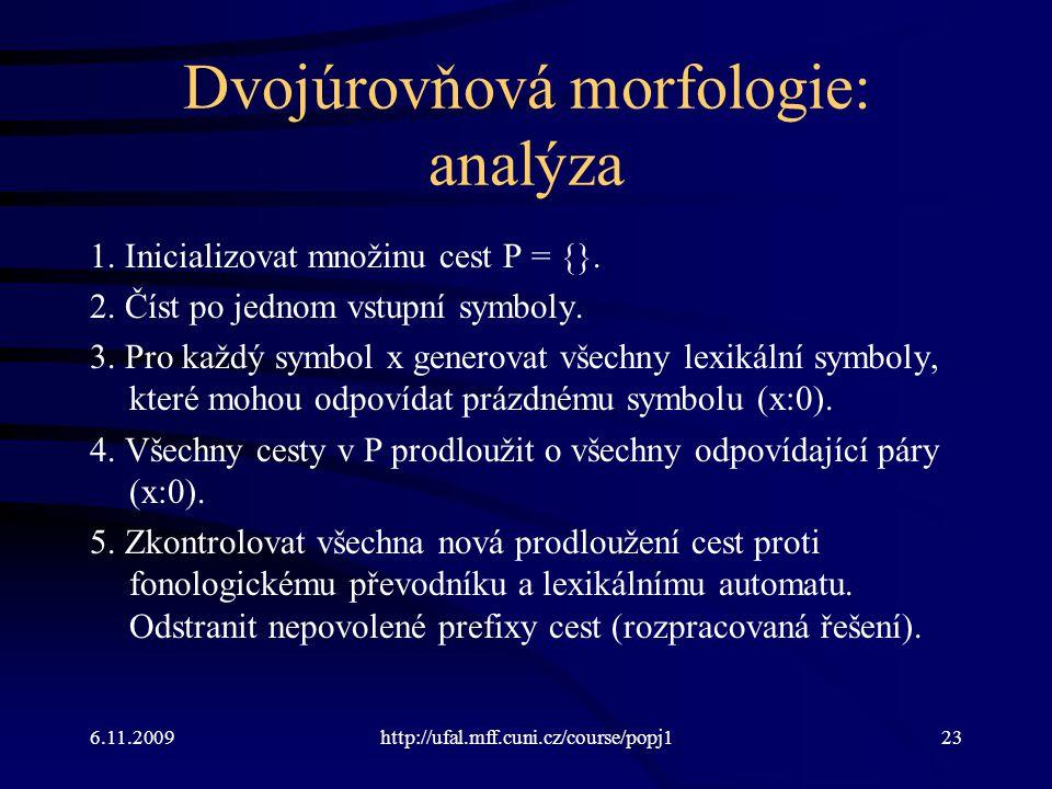 6.11.2009http://ufal.mff.cuni.cz/course/popj123 Dvojúrovňová morfologie: analýza 1. Inicializovat množinu cest P = {}. 2. Číst po jednom vstupní symbo