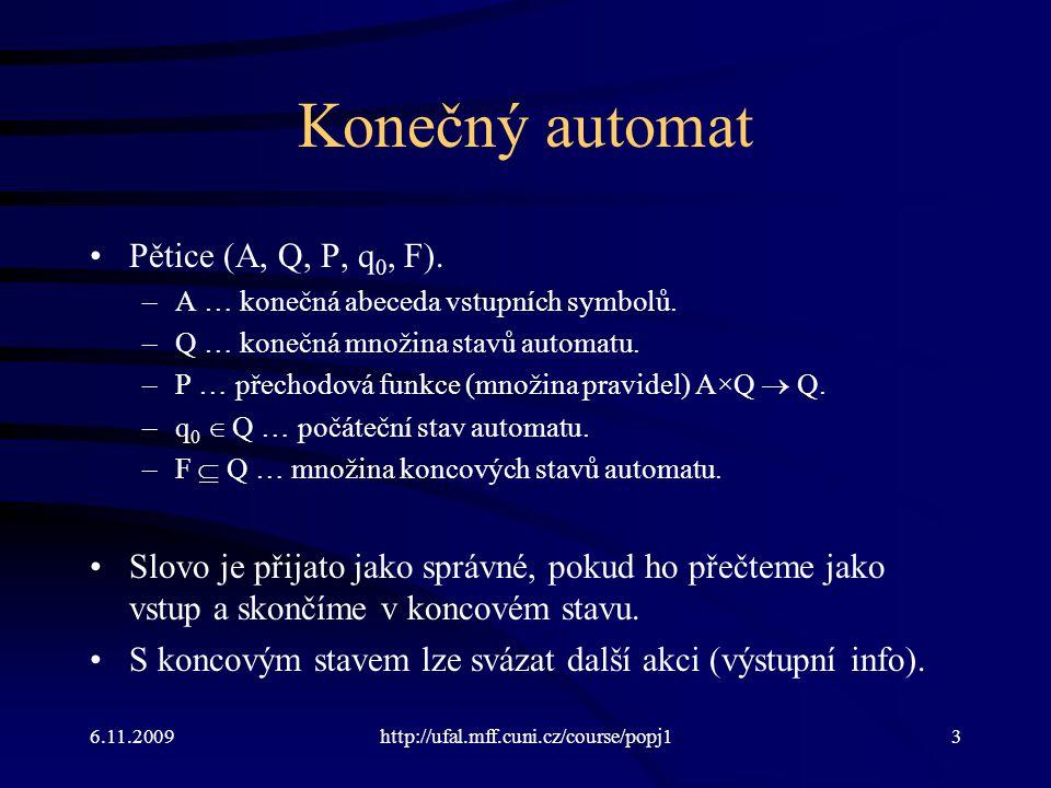 6.11.2009http://ufal.mff.cuni.cz/course/popj13 Konečný automat Pětice (A, Q, P, q 0, F). –A … konečná abeceda vstupních symbolů. –Q … konečná množina
