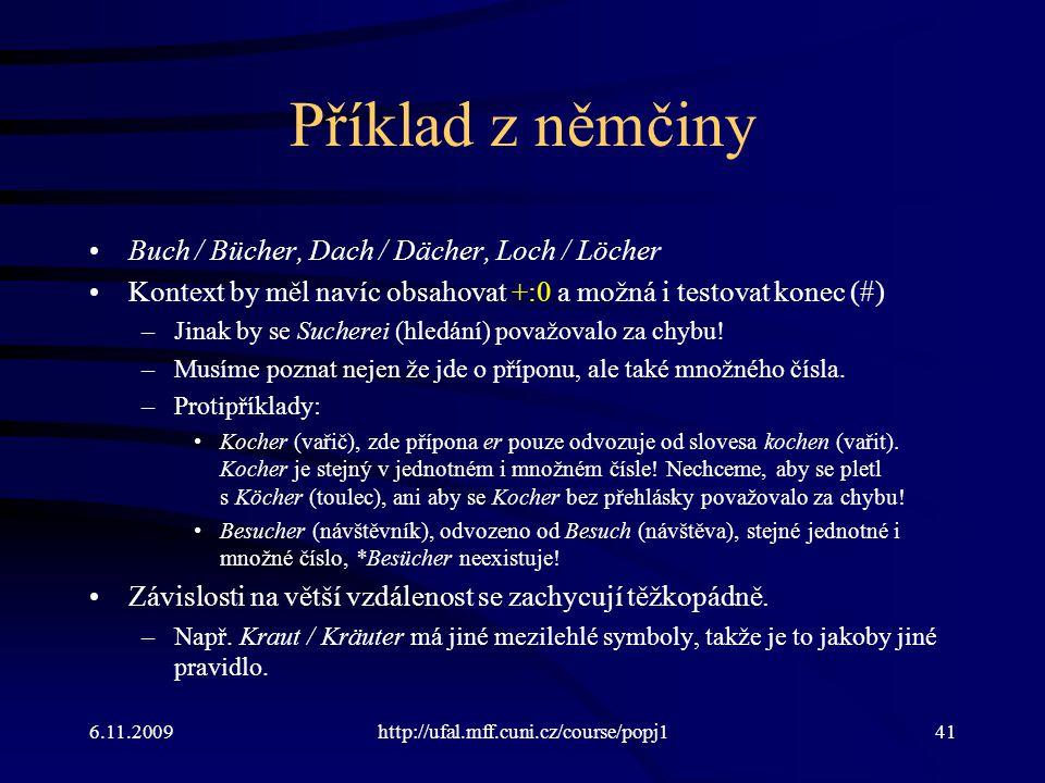 6.11.2009http://ufal.mff.cuni.cz/course/popj141 Příklad z němčiny Buch / Bücher, Dach / Dächer, Loch / Löcher Kontext by měl navíc obsahovat +:0 a mož